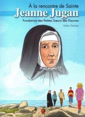 A la rencontre de Sainte Jeanne Jugan -1- Fondatrice des Petites Sœurs des Pauvres