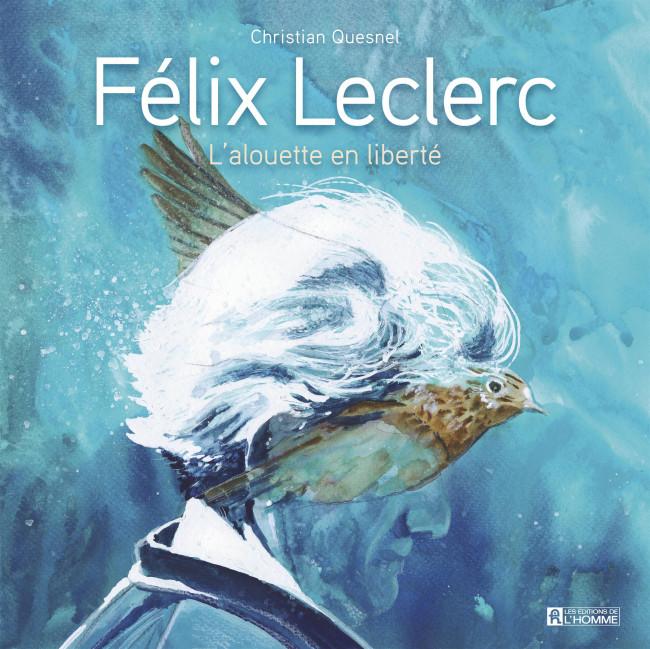 Couverture de Félix Leclerc: L'alouette en liberté